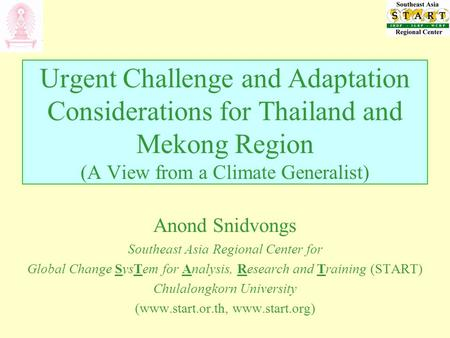 Urgent Challenge and Adaptation Considerations for Thailand and Mekong Region (A View from a Climate Generalist) Anond Snidvongs Southeast Asia Regional.