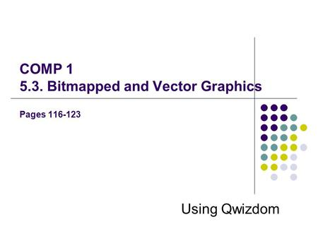 COMP 1 5.3. Bitmapped and Vector Graphics Pages 116-123 Using Qwizdom.
