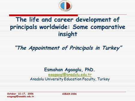 "October 12-17, 2006 CCEAM 2006 The life and career development of principals worldwide: Some comparative insight ""The Appointment."