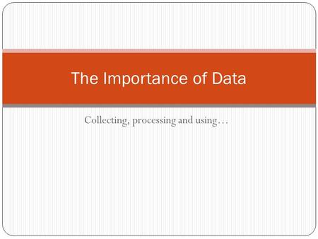 Collecting, processing and using… The Importance of Data.