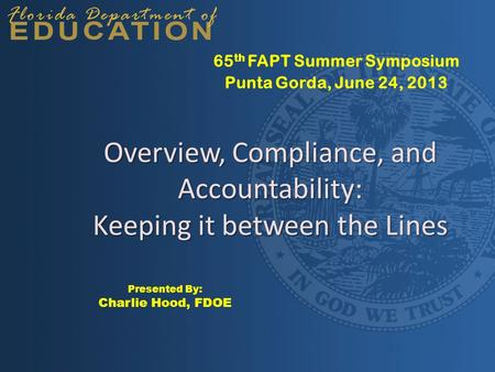 Overview, Compliance, and Accountability: Keeping it between the Lines 65 th FAPT Summer Symposium Punta Gorda, June 24, 2013 Presented By: Charlie Hood,