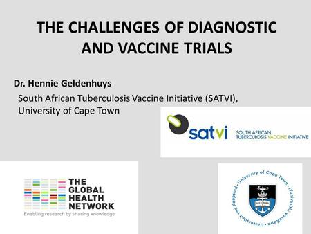 Www.theglobalhealthnetwork.org THE CHALLENGES OF DIAGNOSTIC AND VACCINE TRIALS Dr. Hennie Geldenhuys South African Tuberculosis Vaccine Initiative (SATVI),