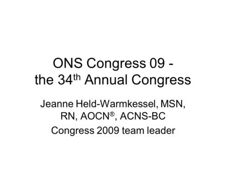 ONS Congress 09 - the 34 th Annual Congress Jeanne Held-Warmkessel, MSN, RN, AOCN ®, ACNS-BC Congress 2009 team leader.