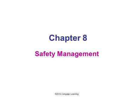 Chapter 8 Safety Management ©2015 Cengage Learning.