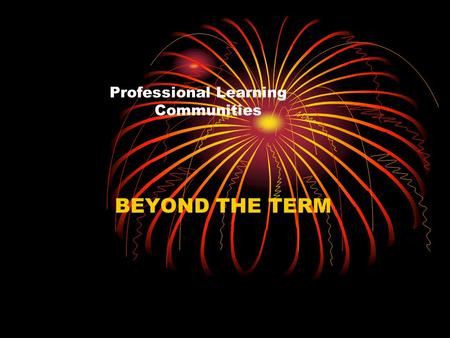 Professional Learning Communities BEYOND THE TERM.