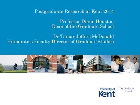 Postgraduate Research at Kent 2014 Professor Diane Houston Dean of the Graduate School Dr Tamar Jeffers McDonald Humanities Faculty Director of Graduate.