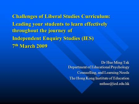 Challenges of Liberal Studies Curriculum: Leading your students to learn effectively throughout the journey of Independent Enquiry Studies (IES) 7 th March.