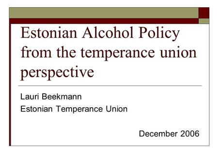 Estonian Alcohol Policy from the temperance union perspective Lauri Beekmann Estonian Temperance Union December 2006.