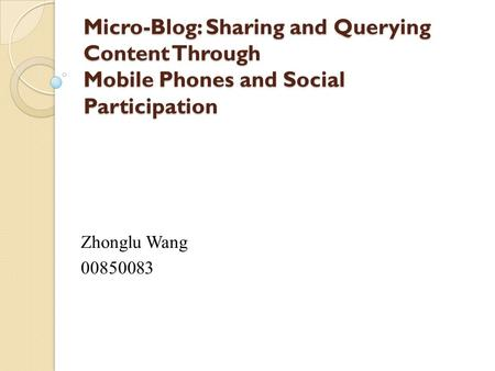 Micro-Blog: Sharing and Querying Content Through Mobile Phones and Social Participation Zhonglu Wang 00850083.