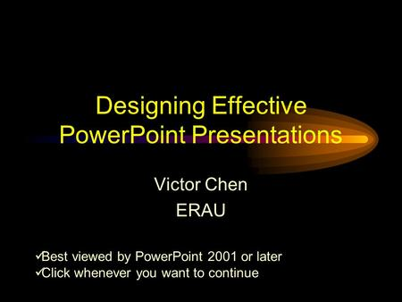 Designing Effective PowerPoint Presentations Victor Chen ERAU Best viewed by PowerPoint 2001 or later Click whenever you want to continue.