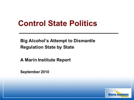 Big Alcohol's Attempt to Dismantle Regulation State by State A Marin Institute Report Control State Politics September 2010.