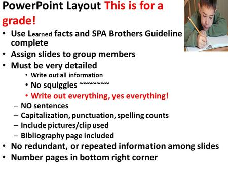 PowerPoint Layout This is for a grade! Use L earned facts and SPA Brothers Guideline sheet to complete Assign slides to group members Must be very detailed.