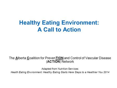 The Alberta Coalition for PrevenTION and Control of Vascular Disease (ACTION) Network Adapted from Nutrition Services Health Eating Environment: Healthy.