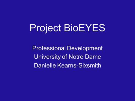 Project BioEYES Professional Development University of Notre Dame Danielle Kearns-Sixsmith.