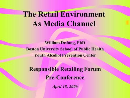 The Retail Environment As Media Channel William DeJong, PhD Boston University School of Public Health Youth Alcohol Prevention Center Responsible Retailing.