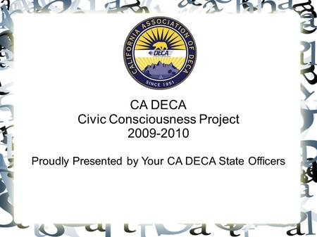 CA DECA Civic Consciousness Project 2009-2010 Proudly Presented by Your CA DECA State Officers.