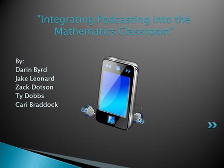 By: Darin Byrd Jake Leonard Zack Dotson Ty Dobbs Cari Braddock Integrating Podcasting into the Mathematics Classroom