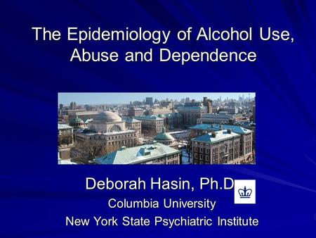The Epidemiology of Alcohol Use, Abuse and Dependence Deborah Hasin, Ph.D. Columbia University New York State Psychiatric Institute.