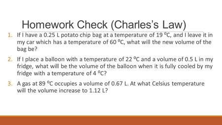 Homework Check (Charles's Law) 1.If I have a 0.25 L potato chip bag at a temperature of 19 ⁰C, and I leave it in my car which has a temperature of 60 ⁰C,