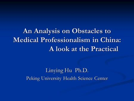 An Analysis on Obstacles to Medical Professionalism in China: A look at the Practical Linying Hu Ph.D. Peking University Health Science Center.
