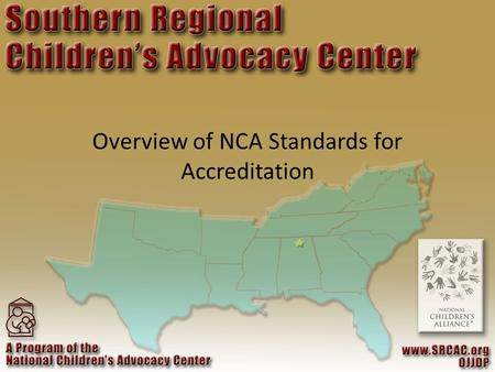 Overview of NCA Standards for Accreditation. ORGANIZATIONAL HISTORY 1985 – First CAC – National Children's Advocacy Center, Huntsville, AL 1987 – National.