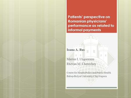 Patients' perspective on Romanian physicians' performance as related to informal payments Ioana A. Rus Marius I. Ungureanu Răzvan M. Chereche Center for.