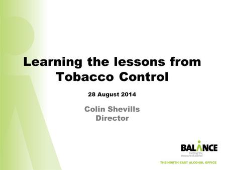 THE NORTH EAST ALCOHOL OFFICE Learning the lessons from Tobacco Control 28 August 2014 Colin Shevills Director THE NORTH EAST ALCOHOL OFFICE.
