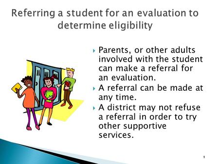  Parents, or other adults involved with the student can make a referral for an evaluation.  A referral can be made at any time.  A district may not.