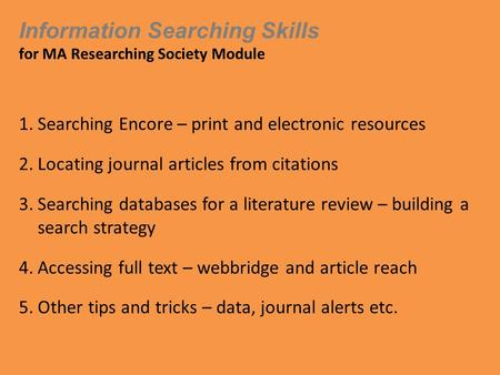 Information Searching Skills for MA Researching Society Module 1.Searching Encore – print and electronic resources 2.Locating journal articles from citations.