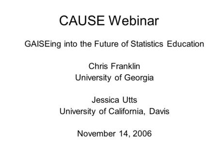 CAUSE Webinar GAISEing into the Future of Statistics Education Chris Franklin University of Georgia Jessica Utts University of California, Davis November.