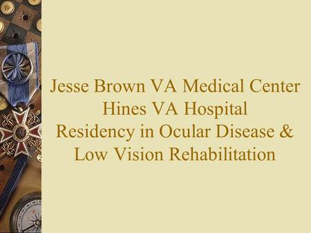 Jesse Brown VA Medical Center Hines VA Hospital Residency in Ocular Disease & Low Vision Rehabilitation.