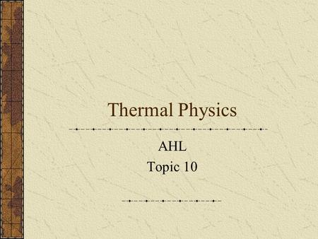 Thermal Physics AHL Topic 10. Thermodynamics Thermodynamics is the study of heat and its transformation into mechanical energy, as heat and work. The.
