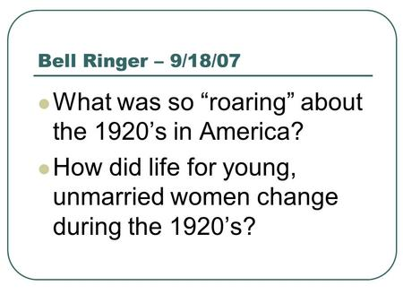 "Bell Ringer – 9/18/07 What was so ""roaring"" about the 1920's in America? How did life for young, unmarried women change during the 1920's?"