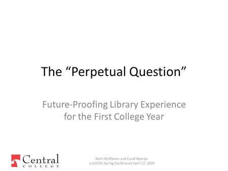 "Future-Proofing Library Experience for the First College Year Beth McMahon and Cyndi Boertje ILA/ACRL Spring Conference April 17, 2009 The ""Perpetual Question"""