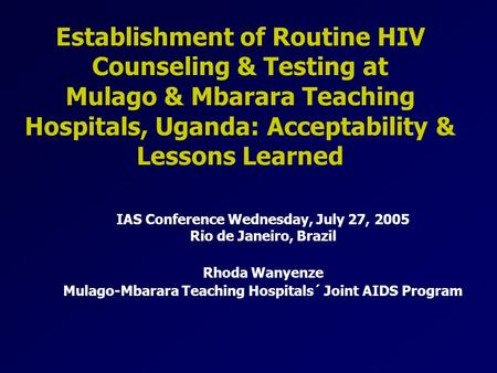 Establishment of Routine HIV Counseling & Testing at Mulago & Mbarara Teaching Hospitals, Uganda: Acceptability & Lessons Learned IAS Conference Wednesday,