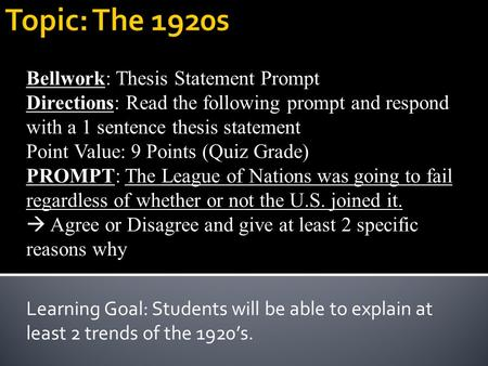 Learning Goal: Students will be able to explain at least 2 trends of the 1920's. Bellwork: Thesis Statement Prompt Directions: Read the following prompt.