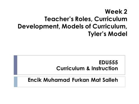 Week 2 Teacher's Roles, Curriculum Development, Models of Curriculum, Tyler's Model EDU555 Curriculum & Instruction Encik Muhamad Furkan Mat Salleh.