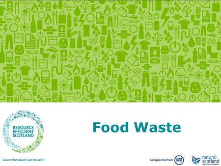 Growth that doesn't cost the earth. www.resourceefficientscotland.com Food Waste.