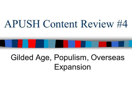 APUSH Content Review #4 Gilded Age, Populism, Overseas Expansion.