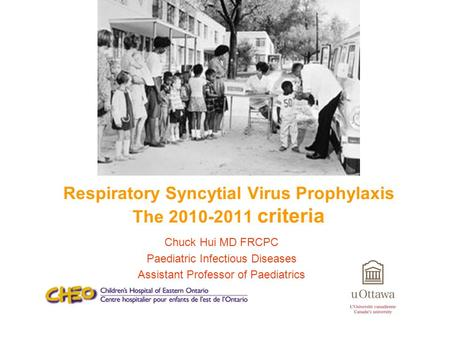 Chuck Hui MD FRCPC Paediatric Infectious Diseases Assistant Professor of Paediatrics Respiratory Syncytial Virus Prophylaxis The 2010-2011 criteria.
