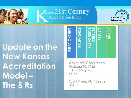 Update on the New Kansas Accreditation Model – The 5 Rs AdvancED Conference October 10, 2013 1:15 – 2:30 p.m. Salon 1 Scott Myers, Vicki Seeger KSDE RELATIONSHIPS.