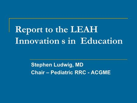 Report to the LEAH Innovation s in Education Stephen Ludwig, MD Chair – Pediatric RRC - ACGME.