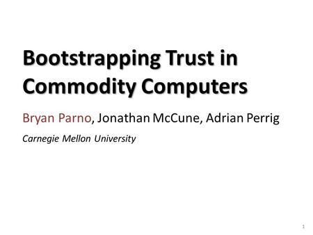 Bootstrapping Trust in Commodity Computers Bryan Parno, Jonathan McCune, Adrian Perrig 1 Carnegie Mellon University.