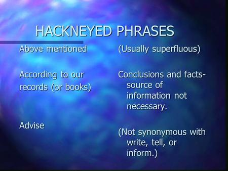 HACKNEYED PHRASES HACKNEYED PHRASES Above mentioned According to our records (or books) Advise (Usually superfluous) Conclusions and facts- source of information.