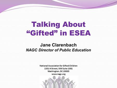 "Talking About ""Gifted"" in ESEA Jane Clarenbach NAGC Director of Public Education National Association for Gifted Children 1331 H Street, NW Suite 1001."