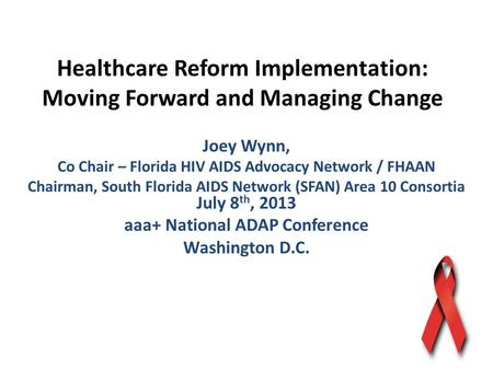 Healthcare Reform Implementation: Moving Forward and Managing Change Joey Wynn, Co Chair – Florida HIV AIDS Advocacy Network / FHAAN Chairman, South Florida.