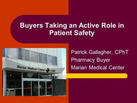 Buyers Taking an Active Role in Patient Safety Patrick Gallagher, CPhT Pharmacy Buyer Marian Medical Center.