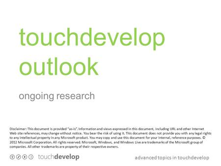 "Advanced topics in touchdevelop touchdevelop outlook ongoing research Disclaimer: This document is provided ""as-is"". Information and views expressed in."