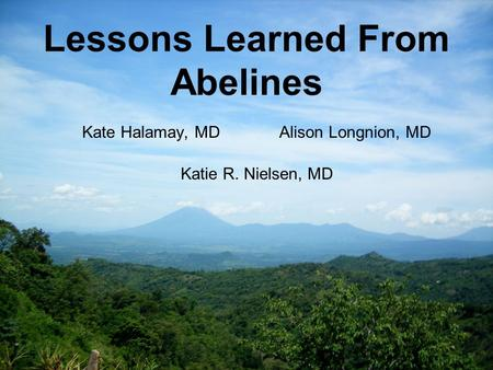 Lessons Learned From Abelines Kate Halamay, MDAlison Longnion, MD Katie R. Nielsen, MD.