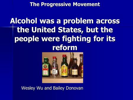 The Progressive Movement Alcohol was a problem across the United States, but the people were fighting for its reform Wesley Wu and Bailey Donovan.